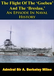 The Flight Of The 'Goeben' And The 'Breslau,' An Episode In Naval History ebook by Admiral Sir A. Berkeley Milne