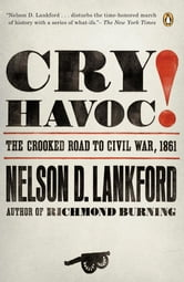 Cry Havoc! - The Crooked Road to Civil War, 1861 ebook by Nelson Lankford