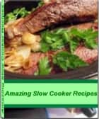 Amazing Slow Cooker Recipes - Recipes to Make Delicious Chicken Slow Cooker Recipes, Beef Slow Cooker Recipes, Healthy Slow Cooker Recipes, Vegetarian Slow Cooker Recipes ebook by Holly Smith