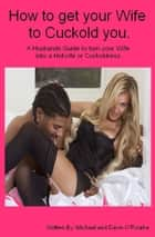 How to Get Your Wife to Cuckold You. A Husbands Guide to turn your Wife into a Hotwife or Cuckoldress ebook by Dawn O' Rourke