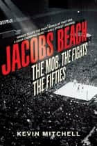 Jacobs Beach: The Mob, the Fights, the Fifties ebook by Kevin Mitchell