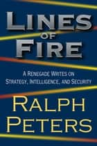 Lines of Fire - A Renegade Writes on Strategy, Intelligence, and Security ebook by Ralph Peters