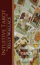 Intuitive Tarot - Learn The Tarot Instantly - Learn The Tarot Instantly ebook by Kelly Wallace