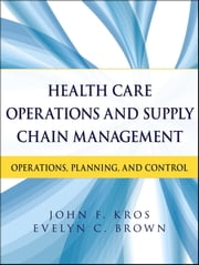 Health Care Operations and Supply Chain Management - Operations, Planning, and Control ebook by John F. Kros,Evelyn C. Brown