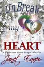 Unbreak My Heart (A Christmas Short Story Collection) ebook by Janet Eaves