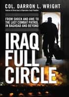 Iraq Full Circle - From Shock and Awe to the Last Combat Patrol in Baghdad and Beyond ebook by Darron L. Wright