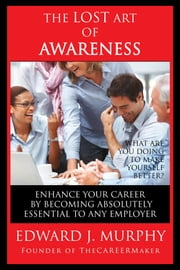 The Lost Art of Awareness: How to Enhance Your Career by Becoming Absolutely Essential to Any Employer ebook by Edward J. Murphy