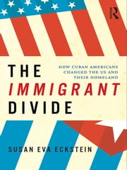 The Immigrant Divide - How Cuban Americans Changed the U.S. and Their Homeland ebook by Susan Eckstein