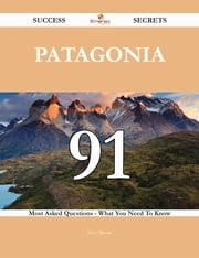 Patagonia 91 Success Secrets - 91 Most Asked Questions On Patagonia - What You Need To Know ebook by Steve Moore