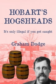Hobart's Hogsheads - It's only illegal if you get caught ebook by Graham Dodge