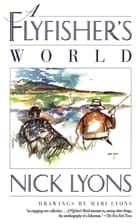 A Flyfisher's World ebook by Nick Lyons, Mari Lyons