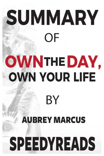 Summary of Own the Day, Own Your Life - Optimized Practices for Waking, Working, Learning, Eating, Training, Playing, Sleeping, and Sex ebook by SpeedyReads