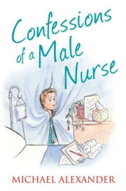 Confessions of a Male Nurse (The Confessions Series) ebook by Michael Alexander