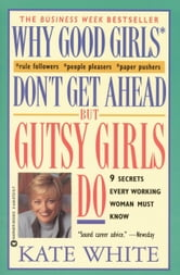 Why Good Girls Don't Get Ahead... But Gutsy Girls Do - Nine Secrets Every Working Woman Must Know ebook by Kate White
