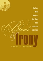 Blood and Irony - Southern White Women's Narratives of the Civil War, 1861-1937 ebook by Sarah E. Gardner