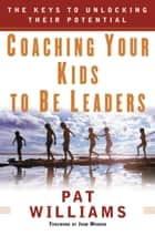 Coaching Your Kids to Be Leaders - The Keys to Unlocking Their Potential ebook by Jim Denney, Pat Williams, John Wooden