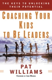Coaching Your Kids to Be Leaders - The Keys to Unlocking Their Potential ebook by Jim Denney,Pat Williams,John Wooden