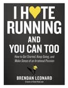 I Hate Running and You Can Too - How to Get Started, Keep Going, and Make Sense of an Irrational Passion ebook by