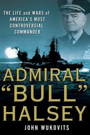 "Admiral ""Bull"" Halsey - The Life and Wars of the Navy's Most Controversial Commander ebook by John Wukovits"