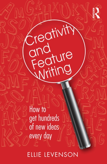 Creativity and Feature Writing - How to Get Hundreds of New Ideas Every Day ebook by Ellie Levenson