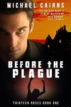 Thirteen Roses, Book One: Before the Plague - An Apocalyptic Zombie Saga ebook by Michael Cairns