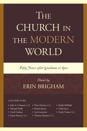 The Church in the Modern World - Fifty Years after Gaudium et Spes ebook by Erin Brigham,Erin Brigham,S. J. Coleman,Michael Duffy,Carol Graham,S. J. Hanvey,S. J. Henriot,Kristin Heyer,Lois Lorentzen,Keally McBride,Todd Sayre,S. J. Turner,Thomas Massaro, SJ