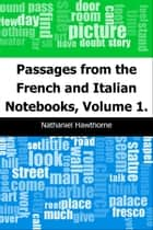 Passages from the French and Italian Notebooks, Volume 1. ebook by Nathaniel Hawthorne
