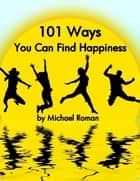 101 Ways You Can Find Happiness ebook by Michael Roman