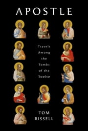 Apostle - Travels Among the Tombs of the Twelve ebook by Tom Bissell