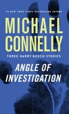 Angle of Investigation - Three Harry Bosch Stories ebook by Michael Connelly