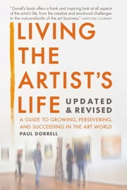 Living the Artist's Life, Updated and Revised - A Guide to Growing, Persevering, and Succeeding in the Art World ebook by Robert Paul Dorrell