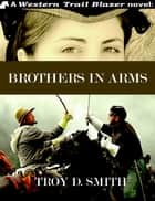 Brothers in Arms ebook by Troy D. Smith