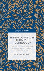 Seeing Ourselves Through Technology - How We Use Selfies, Blogs and Wearable Devices to See and Shape Ourselves ebook by Jill Walker Rettberg