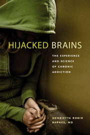 Hijacked Brains - The Experience and Science of Chronic Addiction ebook by Henrietta Robin Barnes MD