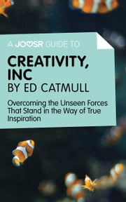 A Joosr Guide to... Creativity, Inc by Ed Catmull: Overcoming the Unseen Forces That Stand in the Way of True Inspiration ebook by Joosr