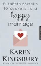 Elizabeth Baxter's 10 Secrets to a Happy Marriage ebook by Karen Kingsbury