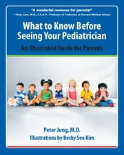 What to Know Before Seeing Your Pediatrician - An Illustrated Guide for Parents ebook by Peter Jung, Becky Kim