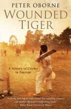 Wounded Tiger - A History of Cricket in Pakistan eBook by Peter Oborne