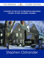 A History of the City of Brooklyn and Kings County; in two volumes, Volume I. - The Original Classic Edition ebook by Stephen Ostrander