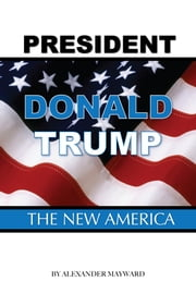 President Donald Trump: The New America ebook by Alexander Mayward