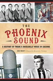 Phoenix Sound, The: - A History of Twang & Rockabilly Music in Arizona ebook by Jim West,Marshall Trimble