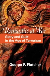 Romantics at War - Glory and Guilt in the Age of Terrorism ebook by George P. Fletcher