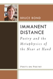 Immanent Distance - Poetry and the Metaphysics of the Near at Hand ebook by Bruce Bond