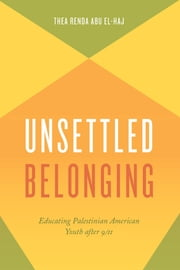 Unsettled Belonging - Educating Palestinian American Youth after 9/11 ebook by Thea Renda Abu El-Haj