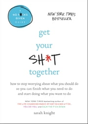 Get Your Sh*t Together - How to Stop Worrying About What You Should Do So You Can Finish What You Need to Do and Start Doing What You Want to Do ebooks by Sarah Knight