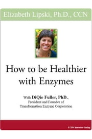 How to be Healthier with Enzymes: With DiQuie Fuller, PhD, President and Founder of Transformation Enzyme Corporation ebook by Lipski, Elizabeth