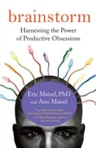 Brainstorm - Harnessing the Power of Productive Obsessions ebook by Eric Maisel PhD, Ann Maisel