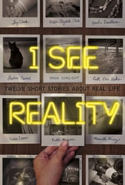 I See Reality - Twelve Short Stories About Real Life ebook by Kristin Elizabeth Clark,Heather Demetrios,Stephen Emond,Patrick Flores-Scott,Faith Erin Hicks,Trisha Leaver,Kekla Magoon,Marcella Pixley,James Preller,Jason Schmidt,Jay Clark,Jordan Sonnenblick,Grace Kendall