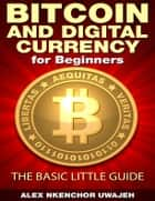 Bitcoin and Digital Currency for Beginners: The Basic Little Guide ebook by Alex Nkenchor Uwajeh