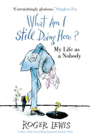 What Am I Still Doing Here? - My Years As Me ebook by Roger Lewis